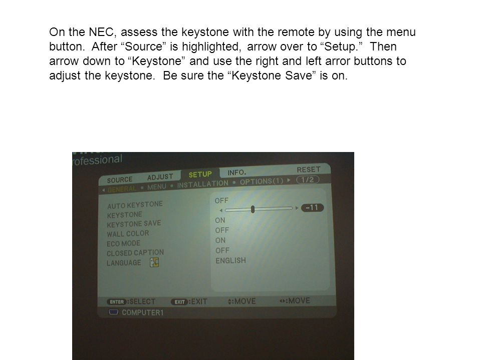 On the NEC, assess the keystone with the remote by using the menu button. After Source is highlighted, arrow over to Setup. Then arrow down to Keyston