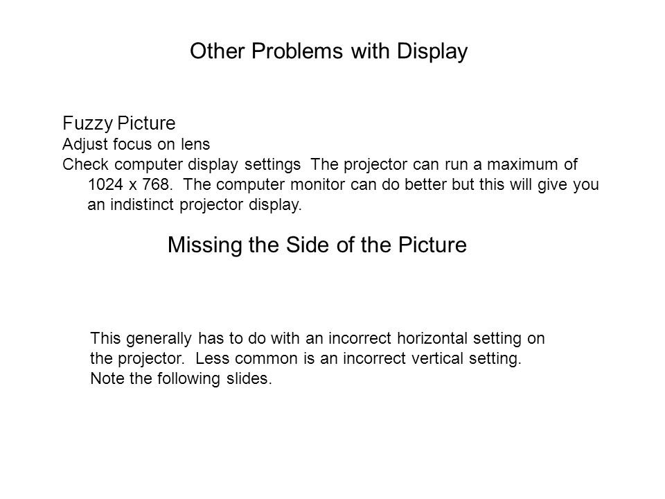 Other Problems with Display Fuzzy Picture Adjust focus on lens Check computer display settings The projector can run a maximum of 1024 x 768. The comp