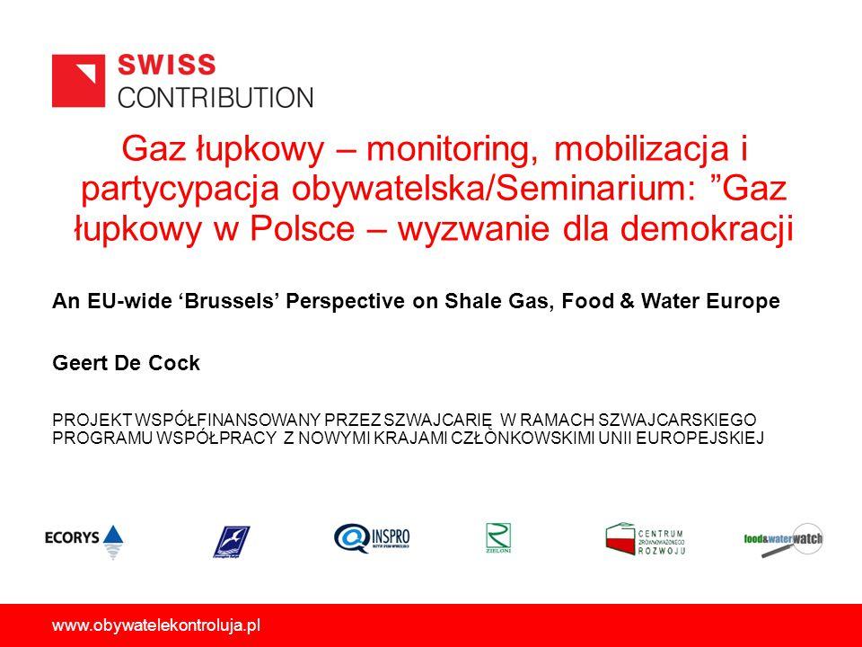 Gaz łupkowy – monitoring, mobilizacja i partycypacja obywatelska/Seminarium: Gaz łupkowy w Polsce – wyzwanie dla demokracji PROJEKT WSPÓŁFINANSOWANY PRZEZ SZWAJCARIĘ W RAMACH SZWAJCARSKIEGO PROGRAMU WSPÓŁPRACY Z NOWYMI KRAJAMI CZŁONKOWSKIMI UNII EUROPEJSKIEJ www.obywatelekontroluja.pl An EU-wide Brussels Perspective on Shale Gas, Food & Water Europe Geert De Cock