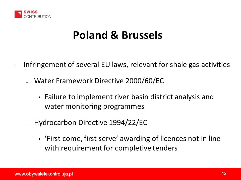 Poland & Brussels Infringement of several EU laws, relevant for shale gas activities – Water Framework Directive 2000/60/EC Failure to implement river basin district analysis and water monitoring programmes – Hydrocarbon Directive 1994/22/EC First come, first serve awarding of licences not in line with requirement for completive tenders 12 www.obywatelekontroluja.pl