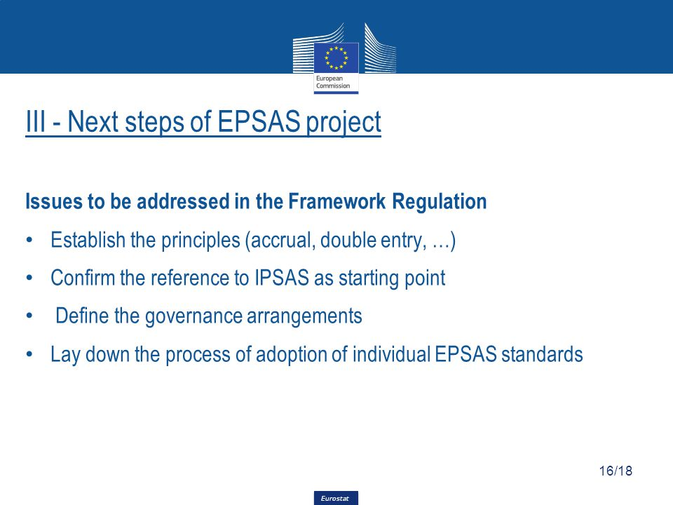 Eurostat Issues to be addressed in the Framework Regulation Establish the principles (accrual, double entry, …) Confirm the reference to IPSAS as starting point Define the governance arrangements Lay down the process of adoption of individual EPSAS standards 16/18 III - Next steps of EPSAS project
