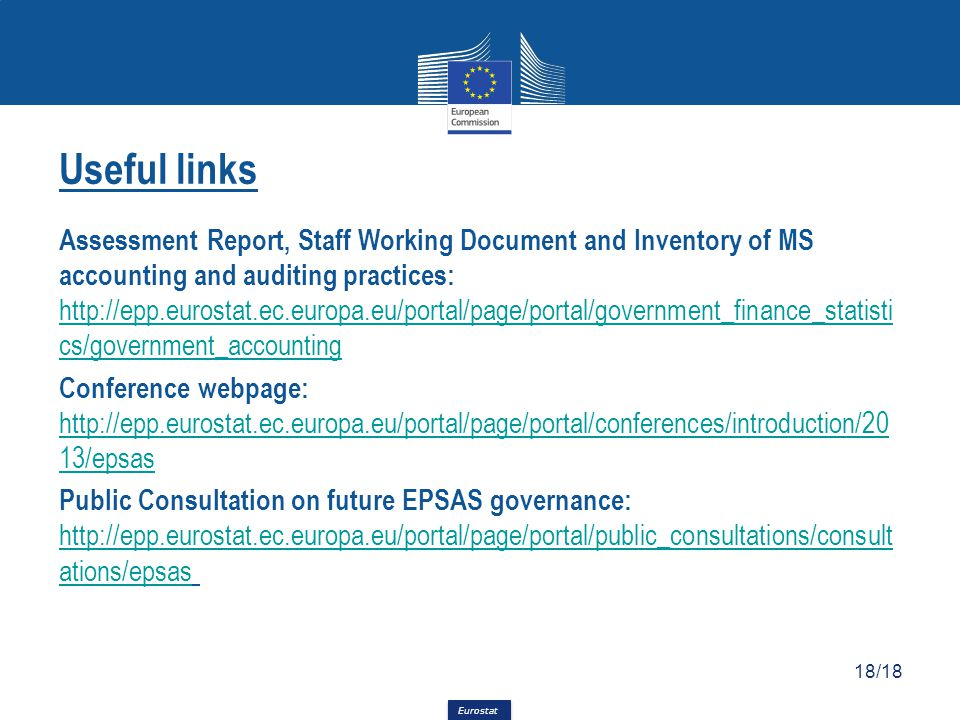 Eurostat Useful links Assessment Report, Staff Working Document and Inventory of MS accounting and auditing practices: http://epp.eurostat.ec.europa.eu/portal/page/portal/government_finance_statisti cs/government_accounting Conference webpage: http://epp.eurostat.ec.europa.eu/portal/page/portal/conferences/introduction/20 13/epsas Public Consultation on future EPSAS governance: http://epp.eurostat.ec.europa.eu/portal/page/portal/public_consultations/consult ations/epsashttp://epp.eurostat.ec.europa.eu/portal/page/portal/public_consultations/consult ations/epsas 18/18