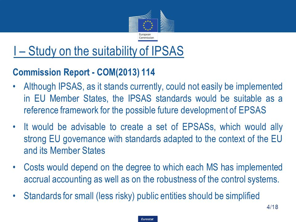 Eurostat Commission Report - COM(2013) 114 Although IPSAS, as it stands currently, could not easily be implemented in EU Member States, the IPSAS standards would be suitable as a reference framework for the possible future development of EPSAS It would be advisable to create a set of EPSASs, which would ally strong EU governance with standards adapted to the context of the EU and its Member States Costs would depend on the degree to which each MS has implemented accrual accounting as well as on the robustness of the control systems.