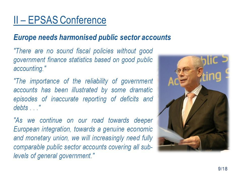 Europe needs harmonised public sector accounts There are no sound fiscal policies without good government finance statistics based on good public accounting. The importance of the reliability of government accounts has been illustrated by some dramatic episodes of inaccurate reporting of deficits and debts... As we continue on our road towards deeper European integration, towards a genuine economic and monetary union, we will increasingly need fully comparable public sector accounts covering all sub- levels of general government. 9/18 II – EPSAS Conference