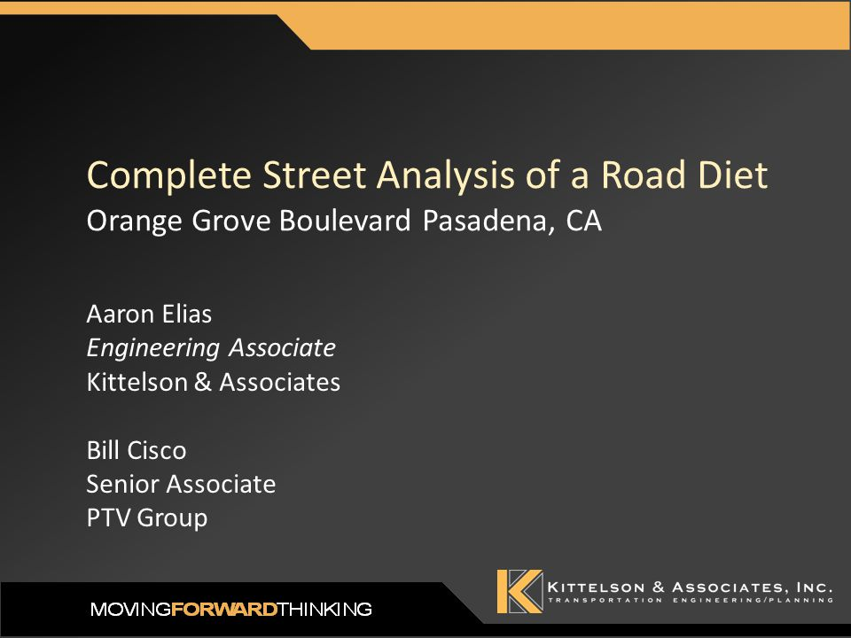 Complete Street Analysis of a Road Diet Orange Grove Boulevard Pasadena, CA Aaron Elias Engineering Associate Kittelson & Associates Bill Cisco Senior Associate PTV Group
