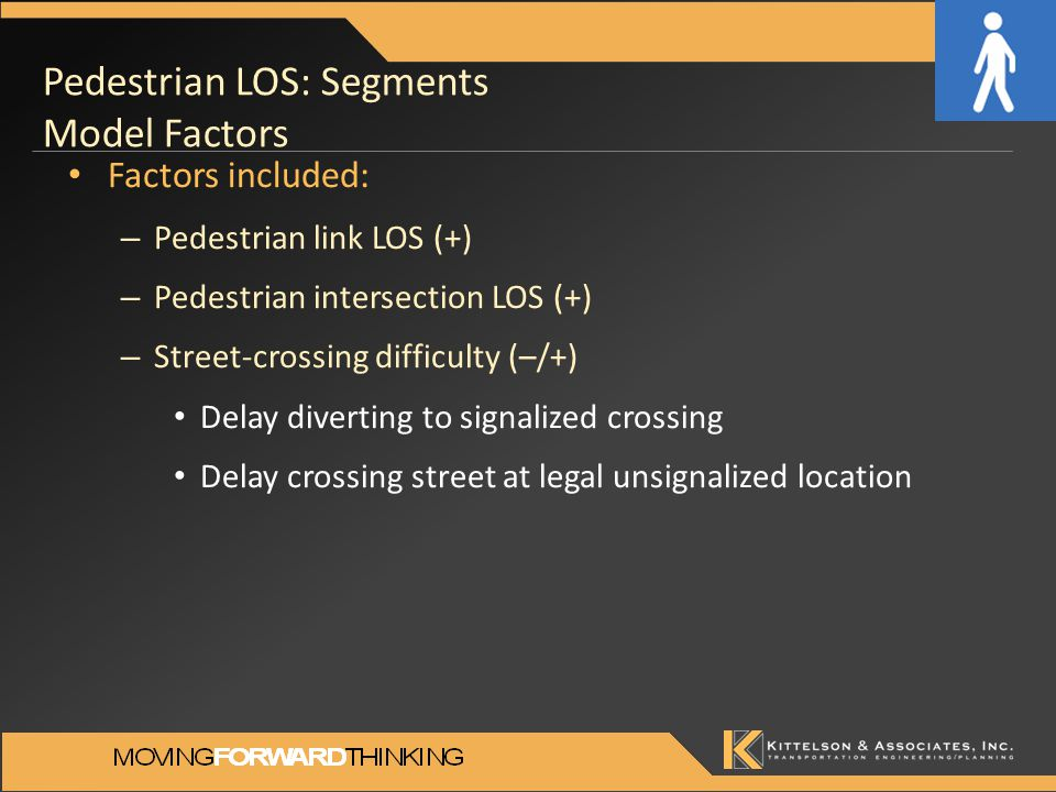 Pedestrian LOS: Segments Model Factors Factors included: – Pedestrian link LOS (+) – Pedestrian intersection LOS (+) – Street-crossing difficulty (–/+) Delay diverting to signalized crossing Delay crossing street at legal unsignalized location