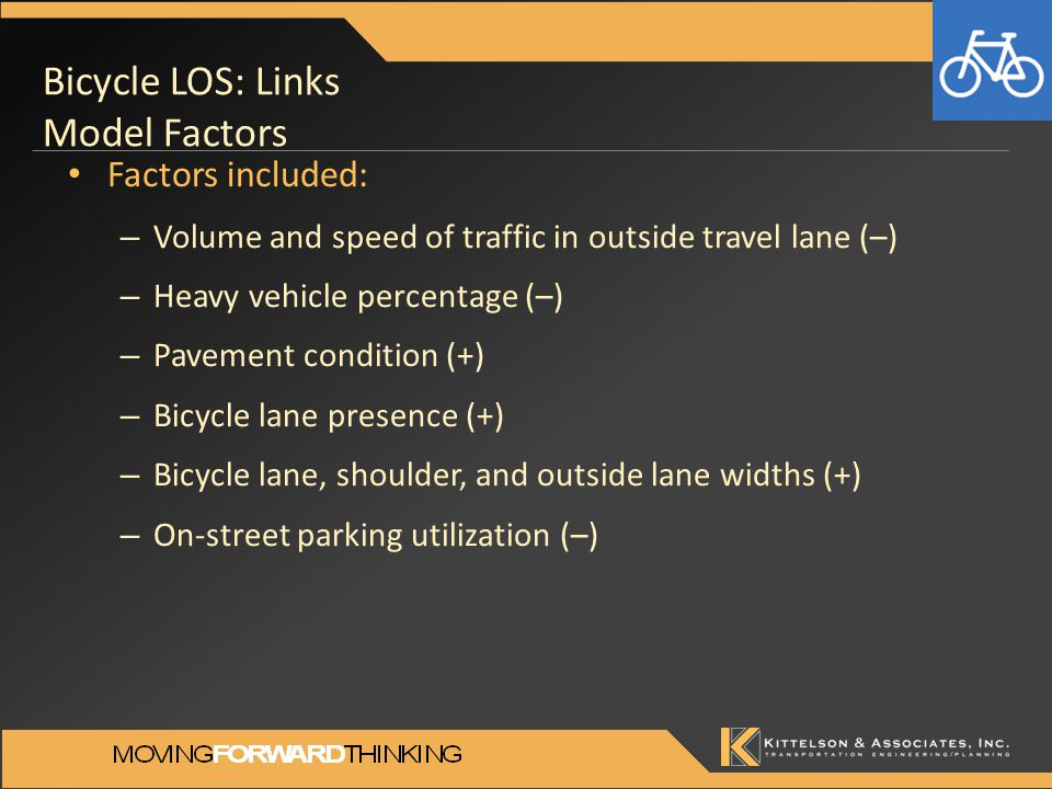 Bicycle LOS: Links Model Factors Factors included: – Volume and speed of traffic in outside travel lane (–) – Heavy vehicle percentage (–) – Pavement condition (+) – Bicycle lane presence (+) – Bicycle lane, shoulder, and outside lane widths (+) – On-street parking utilization (–)