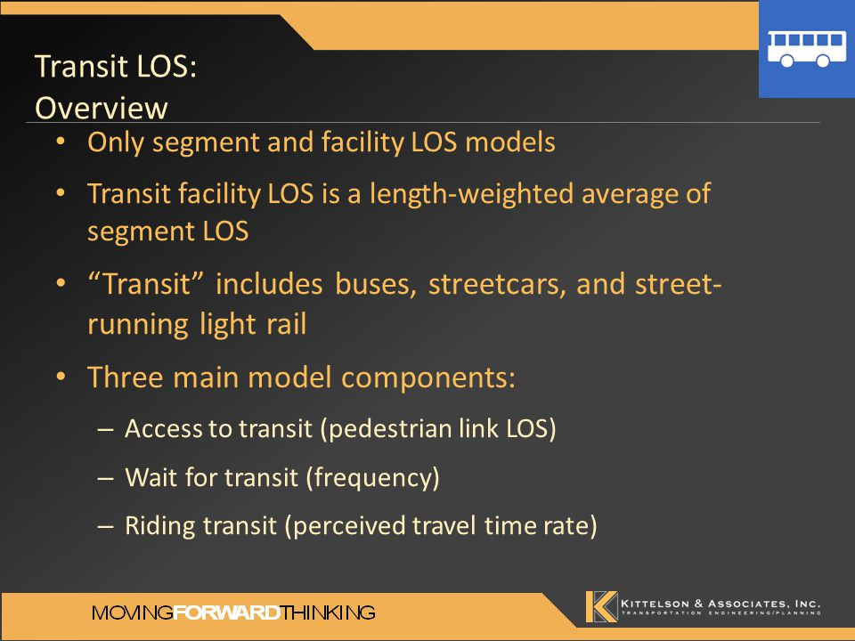 Transit LOS: Overview Only segment and facility LOS models Transit facility LOS is a length-weighted average of segment LOS Transit includes buses, streetcars, and street- running light rail Three main model components: – Access to transit (pedestrian link LOS) – Wait for transit (frequency) – Riding transit (perceived travel time rate)