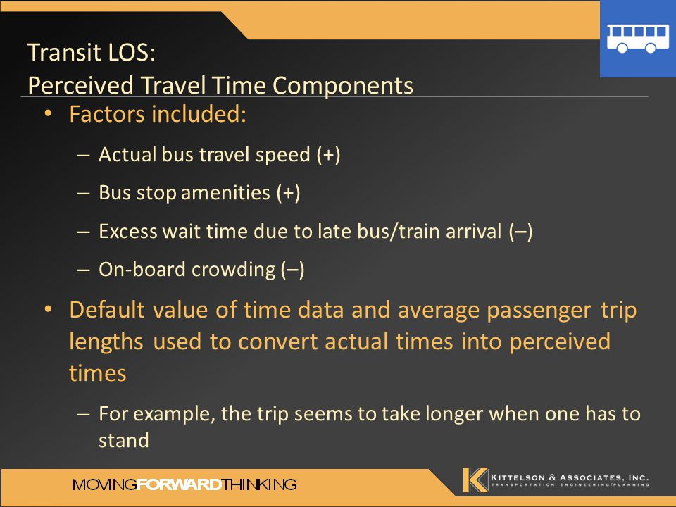 Transit LOS: Perceived Travel Time Components Factors included: – Actual bus travel speed (+) – Bus stop amenities (+) – Excess wait time due to late