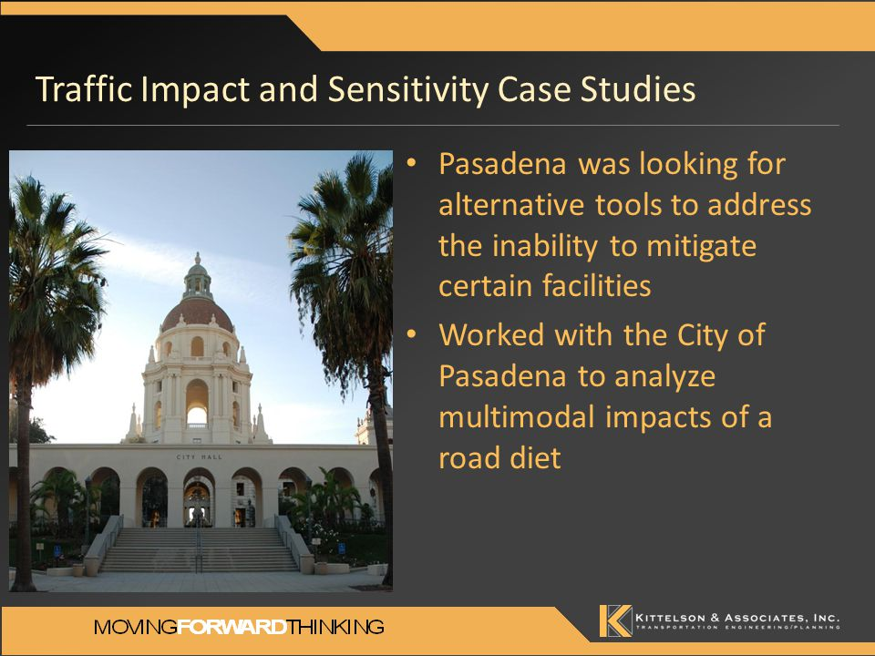 Traffic Impact and Sensitivity Case Studies Pasadena was looking for alternative tools to address the inability to mitigate certain facilities Worked with the City of Pasadena to analyze multimodal impacts of a road diet
