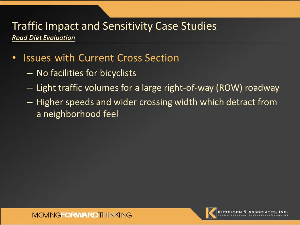 Issues with Current Cross Section – No facilities for bicyclists – Light traffic volumes for a large right-of-way (ROW) roadway – Higher speeds and wider crossing width which detract from a neighborhood feel