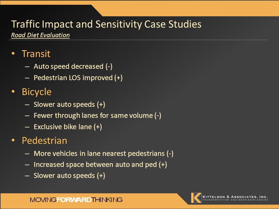 Traffic Impact and Sensitivity Case Studies Road Diet Evaluation Transit – Auto speed decreased (-) – Pedestrian LOS improved (+) Bicycle – Slower auto speeds (+) – Fewer through lanes for same volume (-) – Exclusive bike lane (+) Pedestrian – More vehicles in lane nearest pedestrians (-) – Increased space between auto and ped (+) – Slower auto speeds (+)