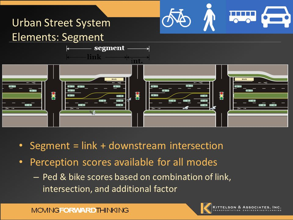 Urban Street System Elements: Segment Segment = link + downstream intersection Perception scores available for all modes – Ped & bike scores based on