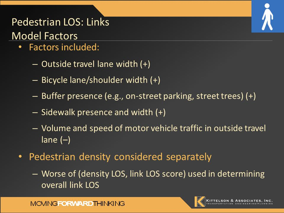 Pedestrian LOS: Links Model Factors Factors included: – Outside travel lane width (+) – Bicycle lane/shoulder width (+) – Buffer presence (e.g., on-street parking, street trees) (+) – Sidewalk presence and width (+) – Volume and speed of motor vehicle traffic in outside travel lane (–) Pedestrian density considered separately – Worse of (density LOS, link LOS score) used in determining overall link LOS