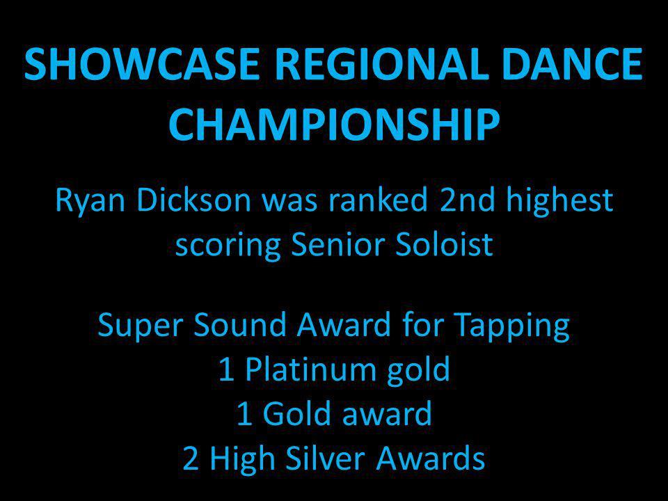 SHOWCASE REGIONAL DANCE CHAMPIONSHIP Ryan Dickson was ranked 2nd highest scoring Senior Soloist Super Sound Award for Tapping 1 Platinum gold 1 Gold a
