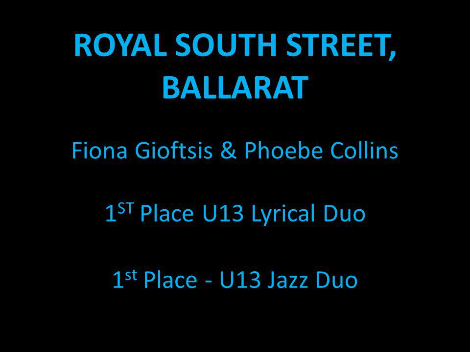 ROYAL SOUTH STREET, BALLARAT Fiona Gioftsis & Phoebe Collins 1 ST Place U13 Lyrical Duo 1 st Place - U13 Jazz Duo