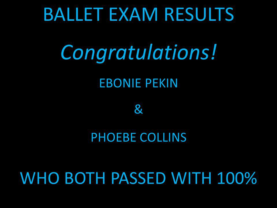 BALLET EXAM RESULTS Congratulations! EBONIE PEKIN & PHOEBE COLLINS WHO BOTH PASSED WITH 100%
