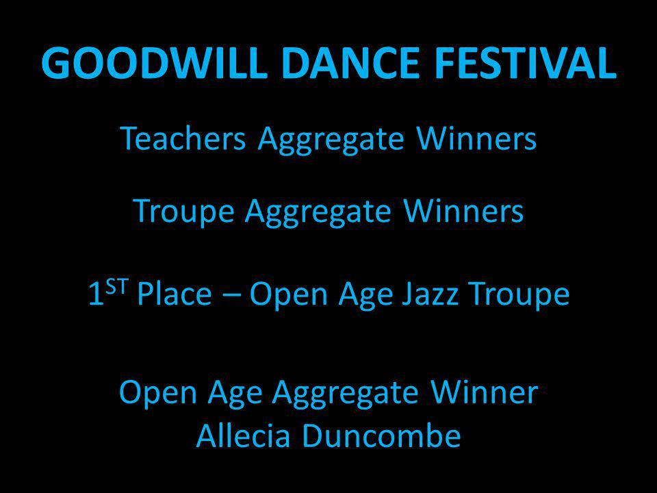 GOODWILL DANCE FESTIVAL 1 ST Place – Open Age Jazz Troupe Teachers Aggregate Winners Troupe Aggregate Winners Open Age Aggregate Winner Allecia Duncom