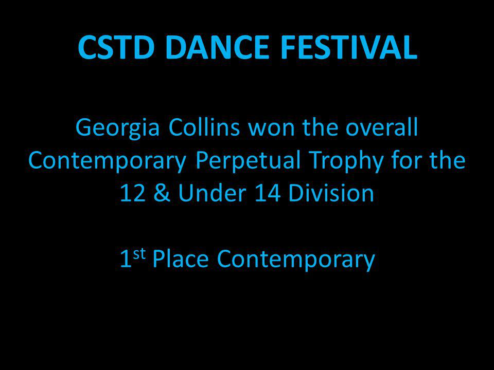 CSTD DANCE FESTIVAL Georgia Collins won the overall Contemporary Perpetual Trophy for the 12 & Under 14 Division 1 st Place Contemporary