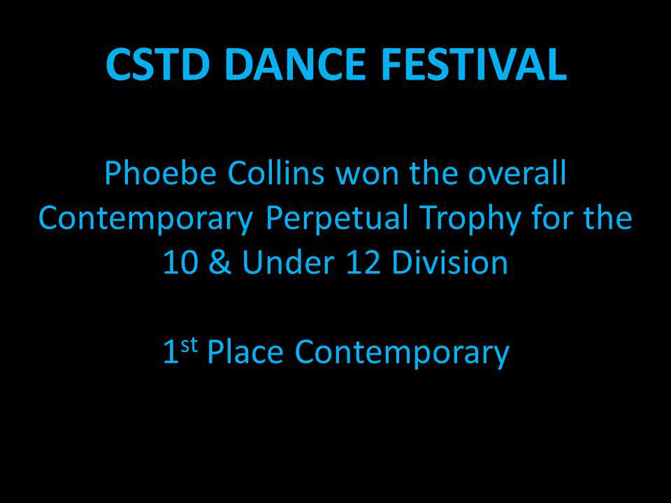 CSTD DANCE FESTIVAL Phoebe Collins won the overall Contemporary Perpetual Trophy for the 10 & Under 12 Division 1 st Place Contemporary