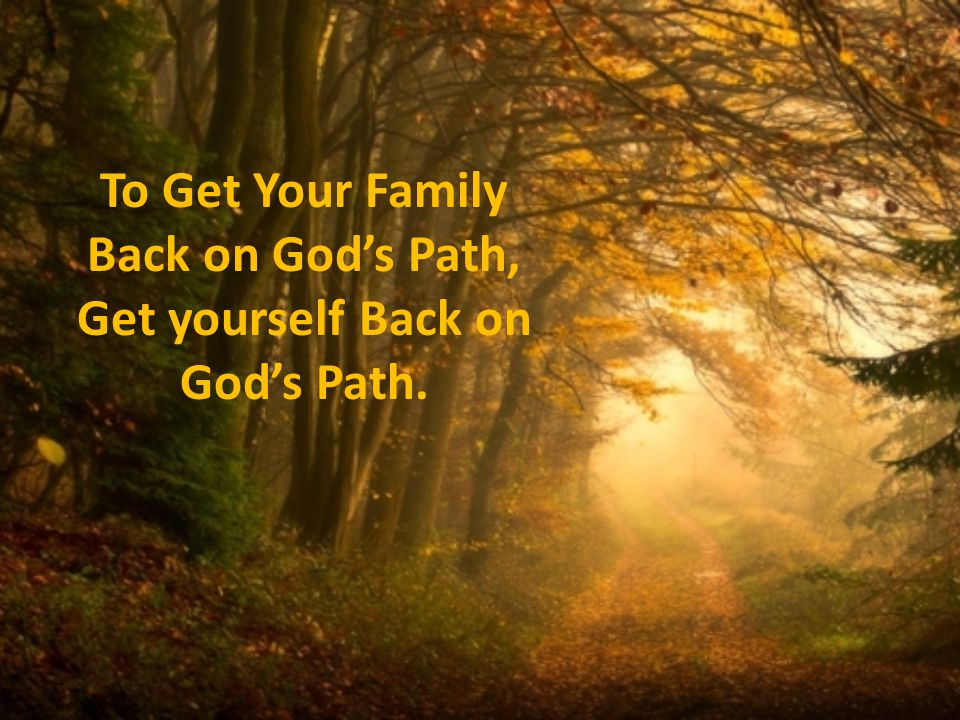 To Get Your Family Back on Gods Path, Get yourself Back on Gods Path.