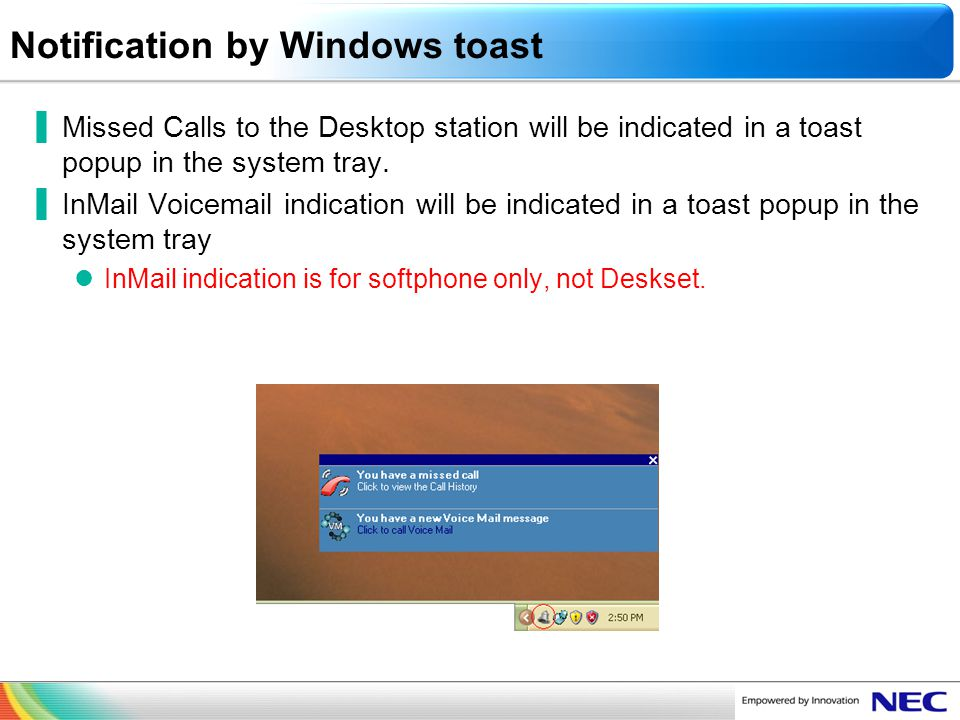 NEC Confidential Notification by Windows toast Missed Calls to the Desktop station will be indicated in a toast popup in the system tray. InMail Voice