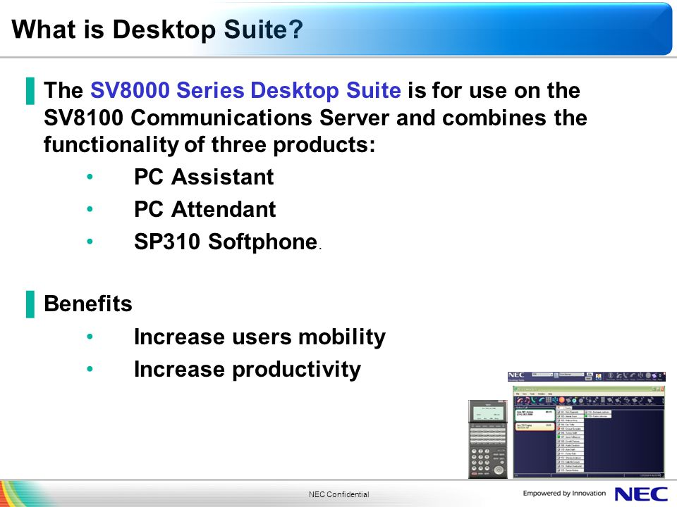 NEC Confidential What is Desktop Suite? The SV8000 Series Desktop Suite is for use on the SV8100 Communications Server and combines the functionality