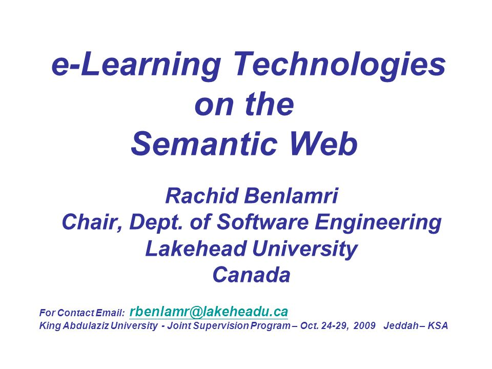 e-Learning Technologies on the Semantic Web Rachid Benlamri Chair, Dept. of Software Engineering Lakehead University Canada For Contact Email: rbenlam