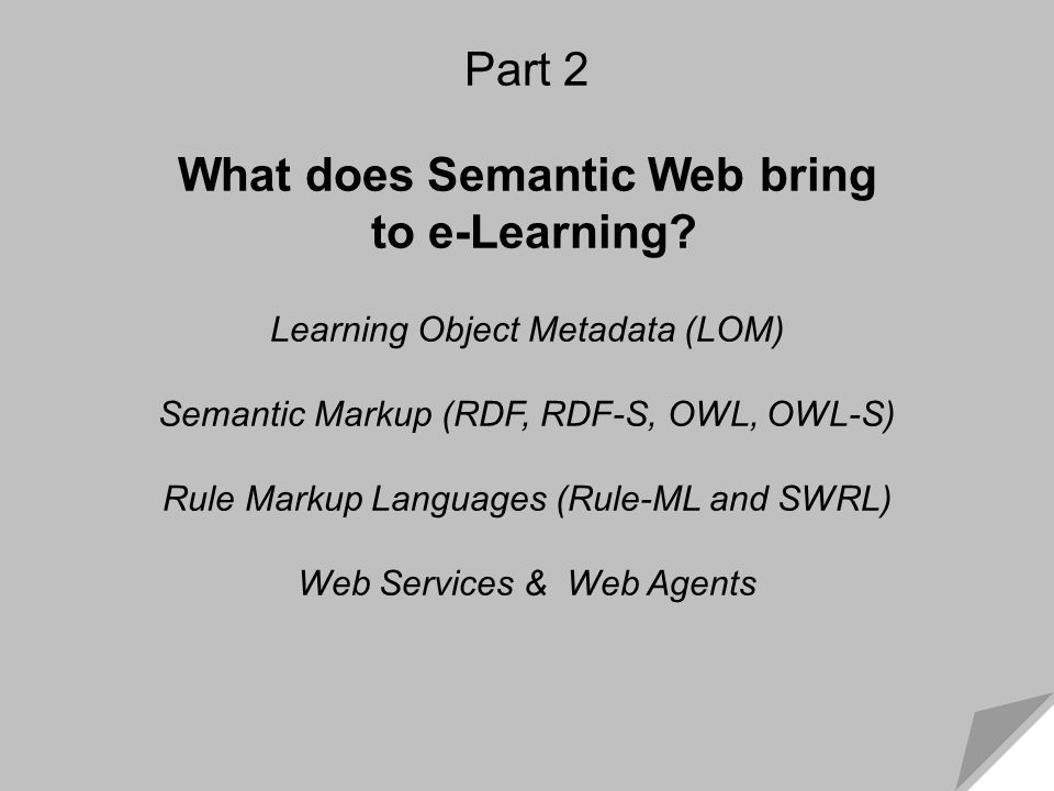 What Semantic Web Brings to e-Learning Part 2 What does Semantic Web bring to e-Learning? Learning Object Metadata (LOM) Semantic Markup (RDF, RDF-S,