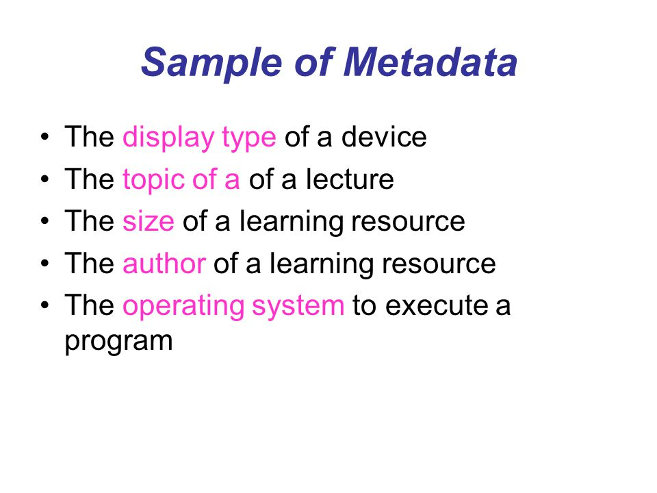 Sample of Metadata The display type of a device The topic of a of a lecture The size of a learning resource The author of a learning resource The oper