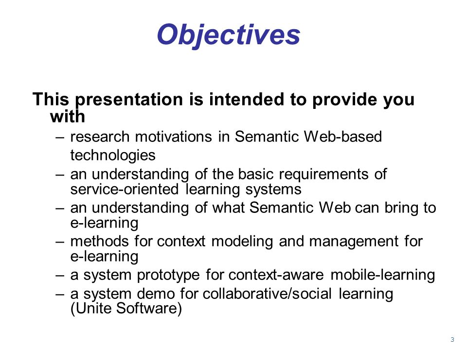Objectives This presentation is intended to provide you with –research motivations in Semantic Web-based technologies –an understanding of the basic r