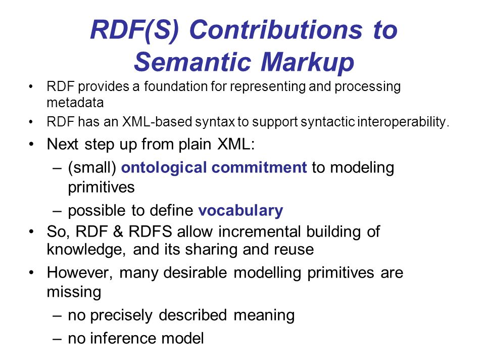 RDF(S) Contributions to Semantic Markup RDF provides a foundation for representing and processing metadata RDF has an XML-based syntax to support synt