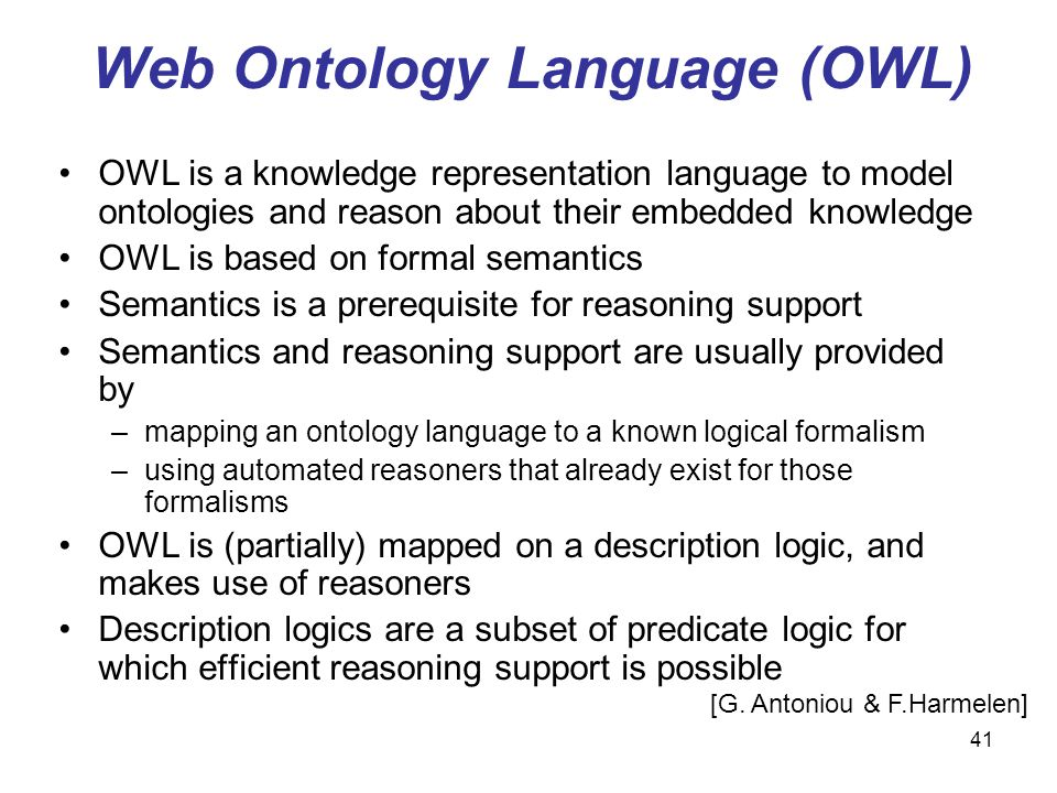 41 Web Ontology Language (OWL) OWL is a knowledge representation language to model ontologies and reason about their embedded knowledge OWL is based o