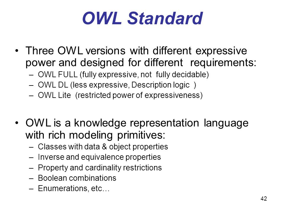 42 OWL Standard Three OWL versions with different expressive power and designed for different requirements: –OWL FULL (fully expressive, not fully dec