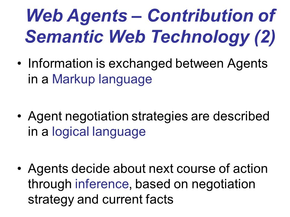 Information is exchanged between Agents in a Markup language Agent negotiation strategies are described in a logical language Agents decide about next