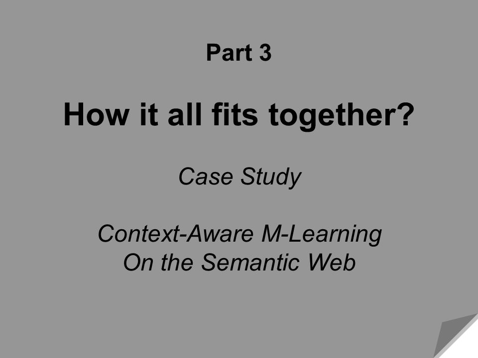 Slide 49 Web 49 Part 3 How it all fits together? Case Study Context-Aware M-Learning On the Semantic Web Part 3 How it all fits together? Case Study C