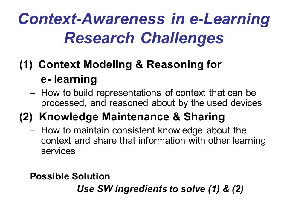 Context-Awareness in e-Learning Research Challenges (1) Context Modeling & Reasoning for e- learning –How to build representations of context that can