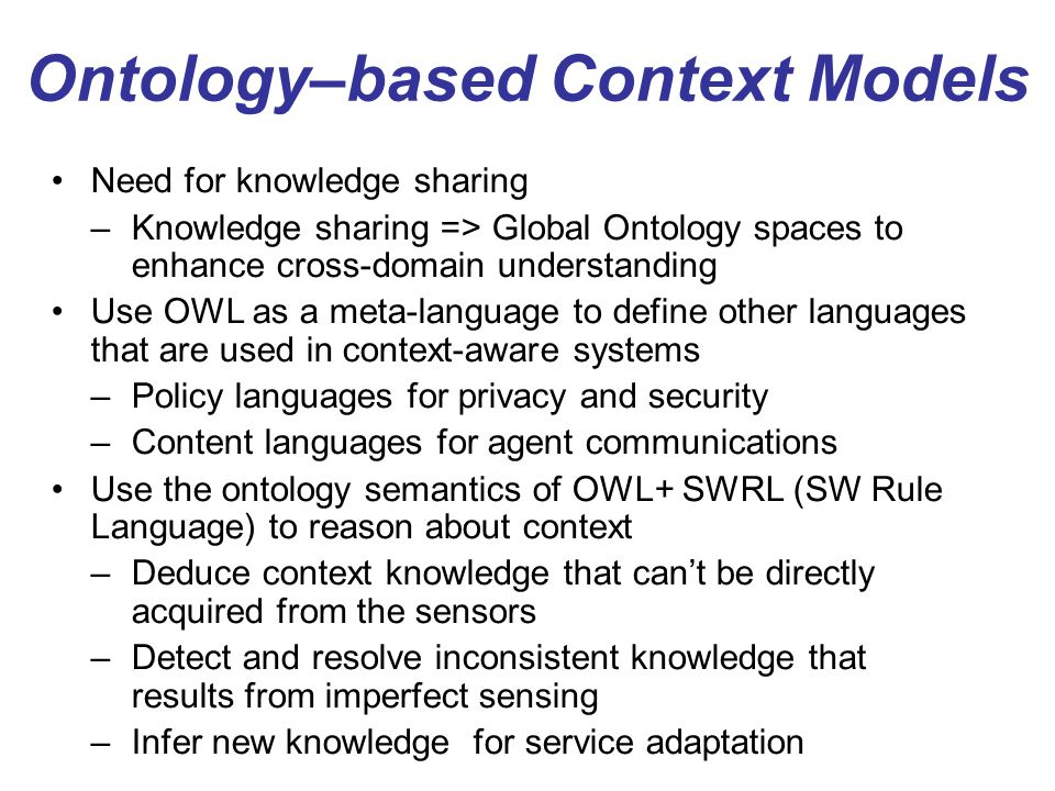 Ontology–based Context Models Need for knowledge sharing –Knowledge sharing => Global Ontology spaces to enhance cross-domain understanding Use OWL as