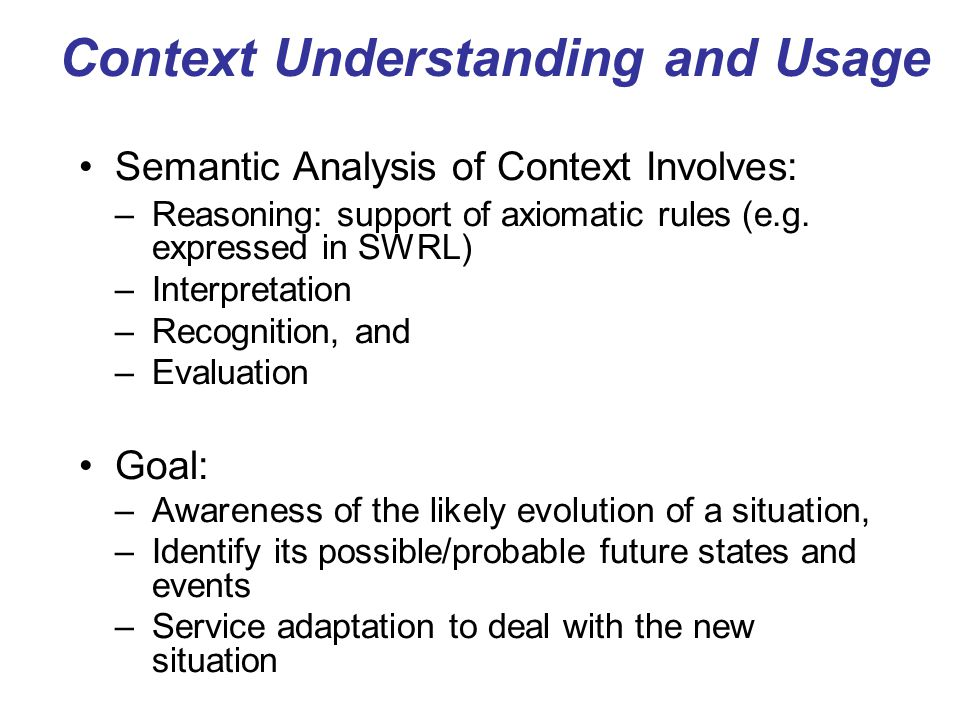 Context Understanding and Usage Semantic Analysis of Context Involves: –Reasoning: support of axiomatic rules (e.g. expressed in SWRL) –Interpretation