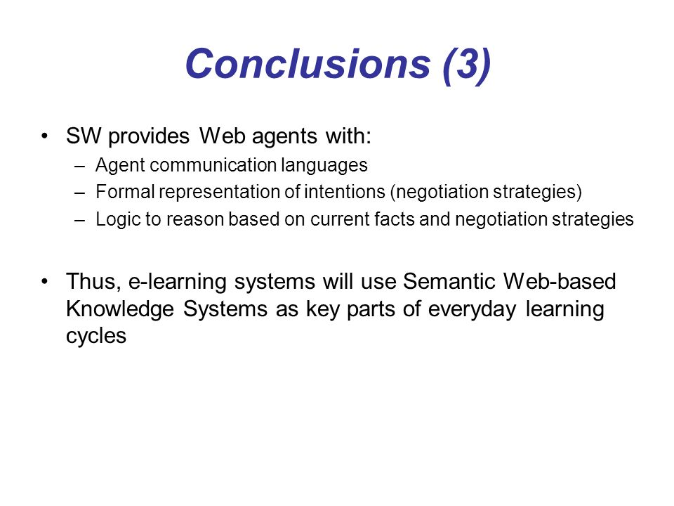 Conclusions (3) SW provides Web agents with: –Agent communication languages –Formal representation of intentions (negotiation strategies) –Logic to re
