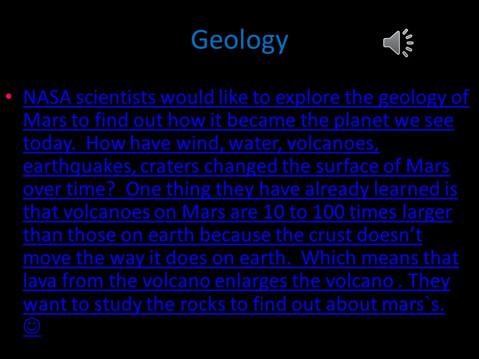 Geology NASA scientists would like to explore the geology of Mars to find out how it became the planet we see today.
