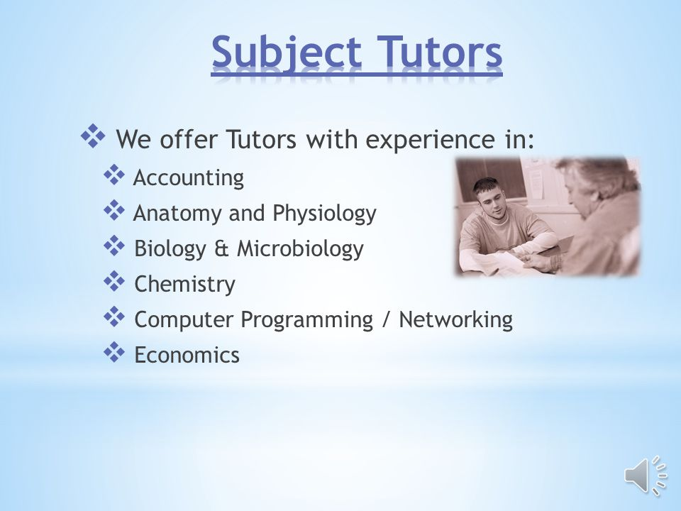 We offer Tutors with experience in: Accounting Anatomy and Physiology Biology & Microbiology Chemistry Computer Programming / Networking Economics