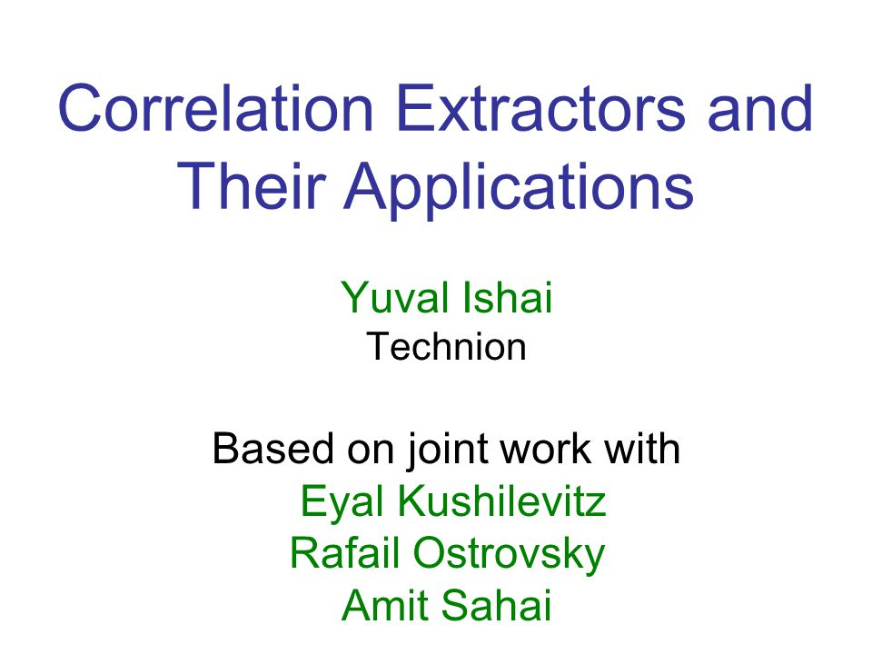 Conclusions Defined correlation extractors Constructed (n,m,t, ) extractor for every finite (X,Y) –m= (n) –t= (n) – = 2 - (n) –O(n) communication Several applications, all with constant rate –Cleaning channels –Reducing channels to each other –Building channels from scratch.