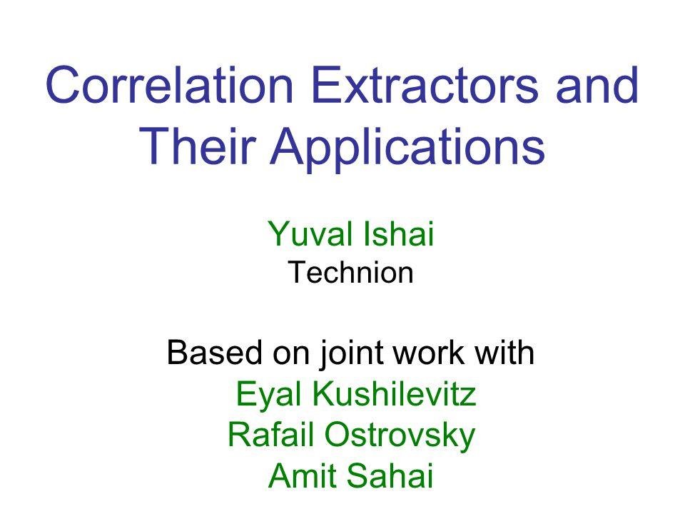 Correlation Extractors and Their Applications Yuval Ishai Technion Based on joint work with Eyal Kushilevitz Rafail Ostrovsky Amit Sahai