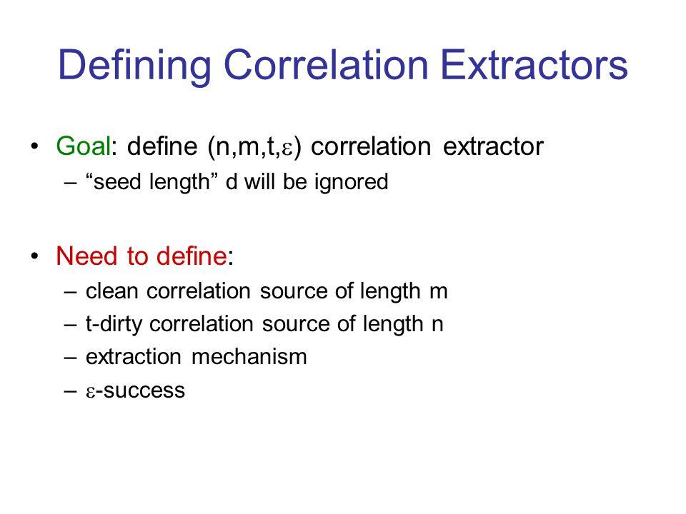 Defining Correlation Extractors Goal: define (n,m,t, ) correlation extractor –seed length d will be ignored Need to define: –clean correlation source of length m –t-dirty correlation source of length n –extraction mechanism – -success