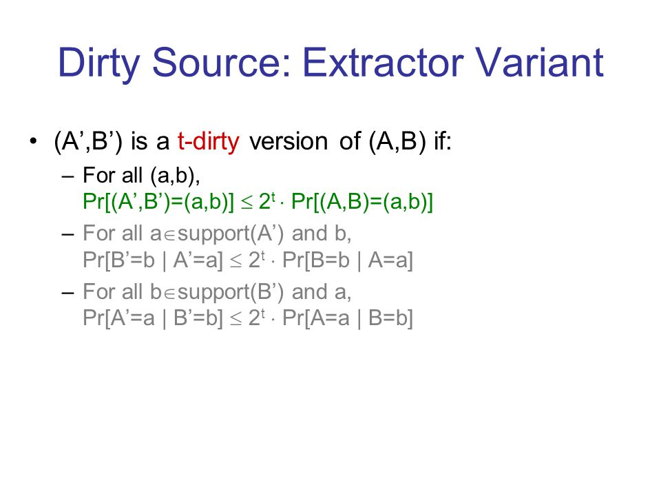 Dirty Source: Extractor Variant (A,B) is a t-dirty version of (A,B) if: –For all (a,b), Pr[(A,B)=(a,b)] 2 t Pr[(A,B)=(a,b)] –For all a support(A) and