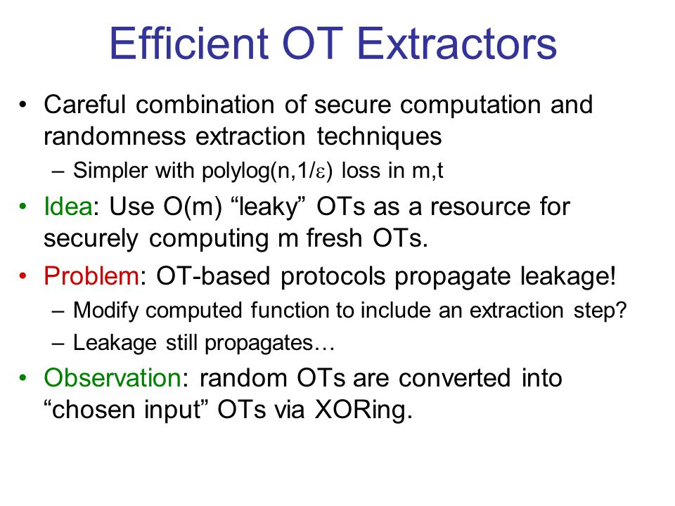 Efficient OT Extractors Careful combination of secure computation and randomness extraction techniques –Simpler with polylog(n,1/ ) loss in m,t Idea: