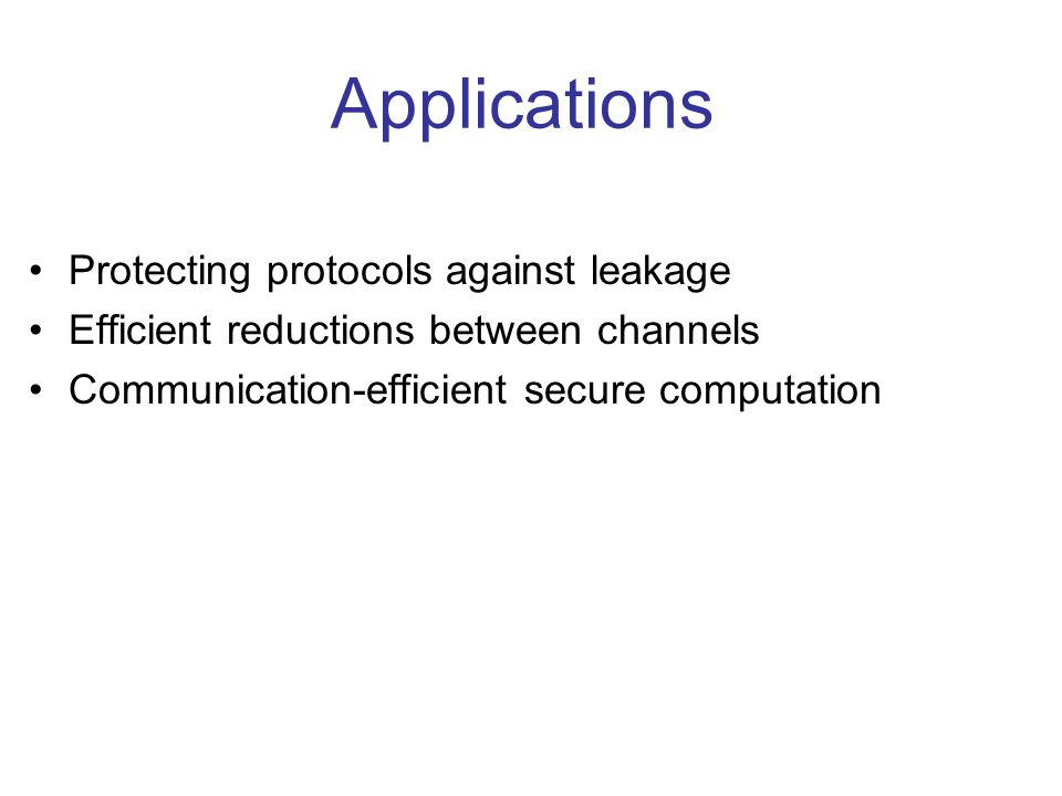Applications Protecting protocols against leakage Efficient reductions between channels Communication-efficient secure computation