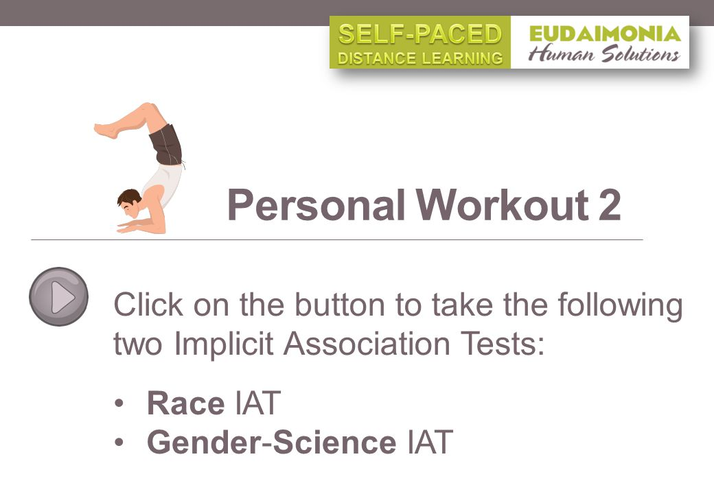 Click on the button to take the following two Implicit Association Tests: Personal Workout 2 Race IAT Gender-Science IAT