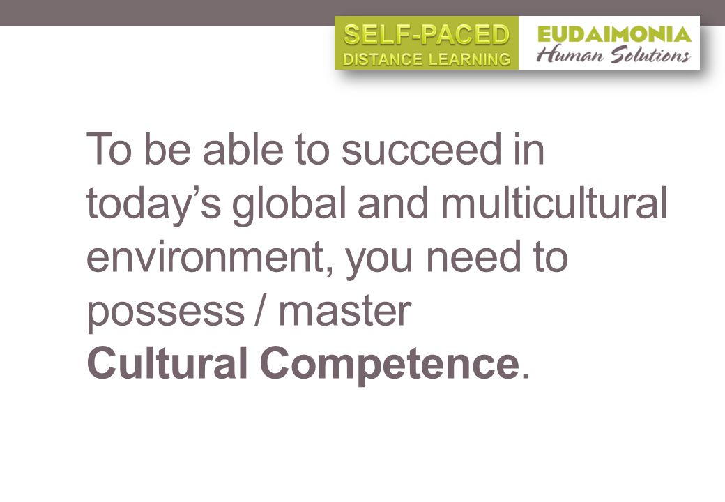 To be able to succeed in todays global and multicultural environment, you need to possess / master Cultural Competence.